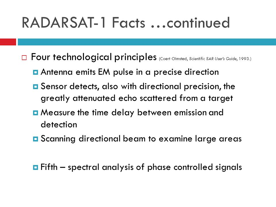 RADARSAT-1 Facts …continued  Four technological principles (Coert Olmsted, Scientific SAR User's Guide, 1993.)  Antenna emits EM pulse in a precise