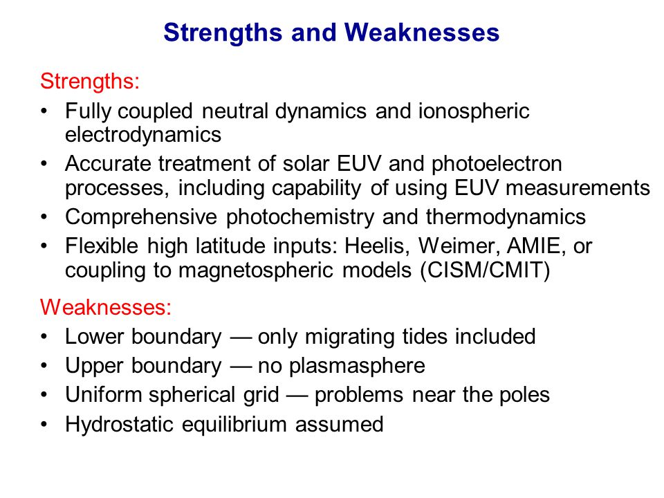 Strengths and Weaknesses Strengths: Fully coupled neutral dynamics and ionospheric electrodynamics Accurate treatment of solar EUV and photoelectron p