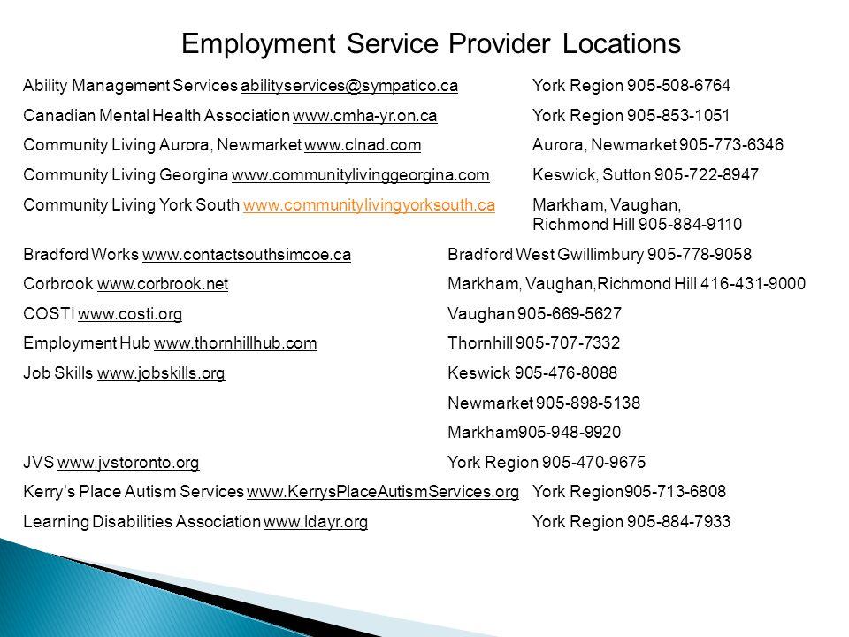 Employment Service Provider Locations Ability Management Services abilityservices@sympatico.caYork Region 905-508-6764 Canadian Mental Health Association www.cmha-yr.on.caYork Region 905-853-1051 Community Living Aurora, Newmarket www.clnad.comAurora, Newmarket 905-773-6346 Community Living Georgina www.communitylivinggeorgina.comKeswick, Sutton 905-722-8947 Community Living York South www.communitylivingyorksouth.caMarkham, Vaughan, Richmond Hill 905-884-9110www.communitylivingyorksouth.ca Bradford Works www.contactsouthsimcoe.caBradford West Gwillimbury 905-778-9058 Corbrook www.corbrook.netMarkham, Vaughan,Richmond Hill 416-431-9000 COSTI www.costi.orgVaughan 905-669-5627 Employment Hub www.thornhillhub.comThornhill 905-707-7332 Job Skills www.jobskills.orgKeswick 905-476-8088 Newmarket 905-898-5138 Markham905-948-9920 JVS www.jvstoronto.orgYork Region 905-470-9675 Kerry's Place Autism Services www.KerrysPlaceAutismServices.orgYork Region905-713-6808 Learning Disabilities Association www.ldayr.orgYork Region 905-884-7933