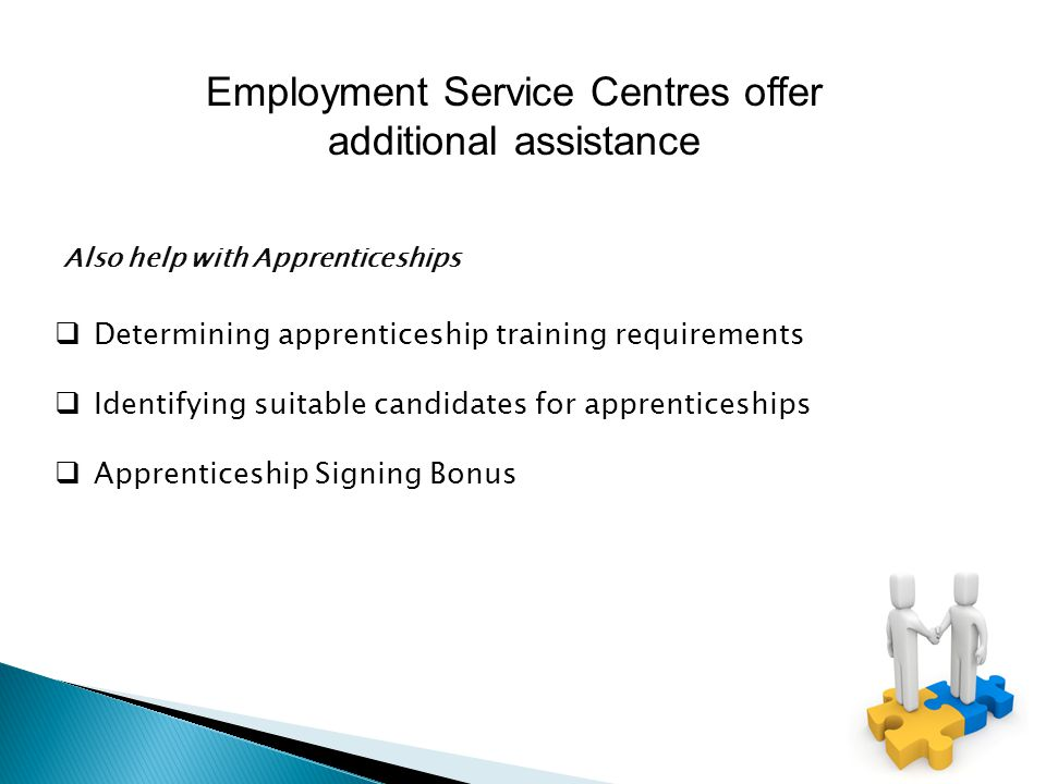  Determining apprenticeship training requirements  Identifying suitable candidates for apprenticeships  Apprenticeship Signing Bonus Also help with Apprenticeships Employment Service Centres offer additional assistance