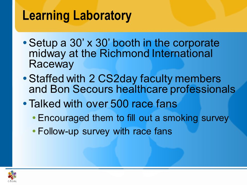 Learning Laboratory  Setup a 30' x 30' booth in the corporate midway at the Richmond International Raceway  Staffed with 2 CS2day faculty members and Bon Secours healthcare professionals  Talked with over 500 race fans  Encouraged them to fill out a smoking survey  Follow-up survey with race fans