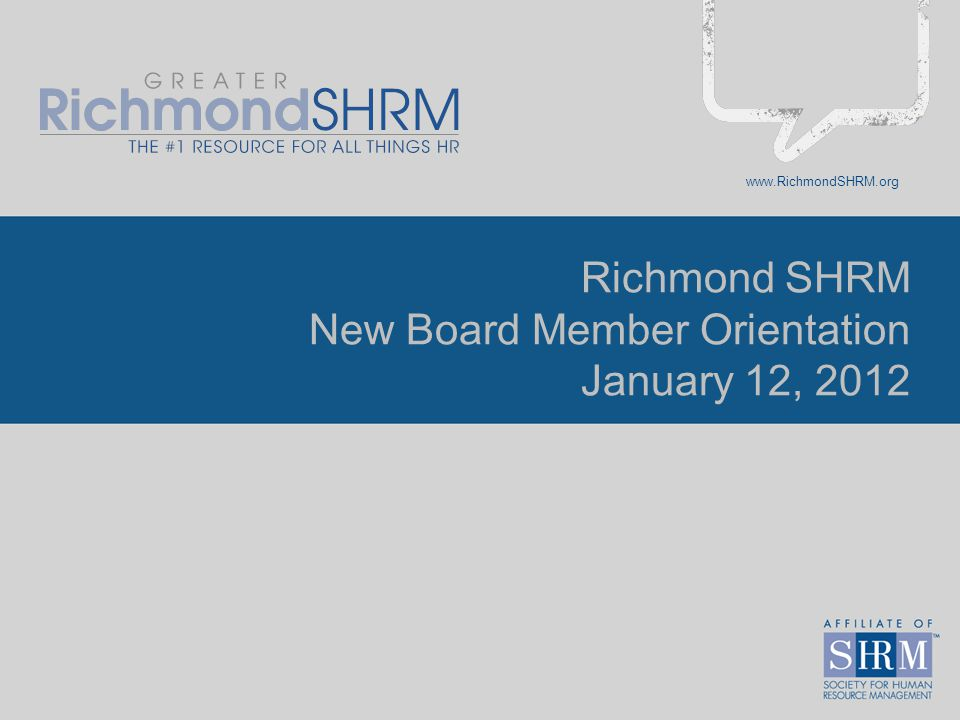 www.RichmondSHRM.org 2 New Board Member Orientation SHRM organization Chapter Information –About Us –Member Survey Data –Org Charts –Approved Branding Review of Board Books Director Expectations SHRM's Volunteer Leader Resource Center