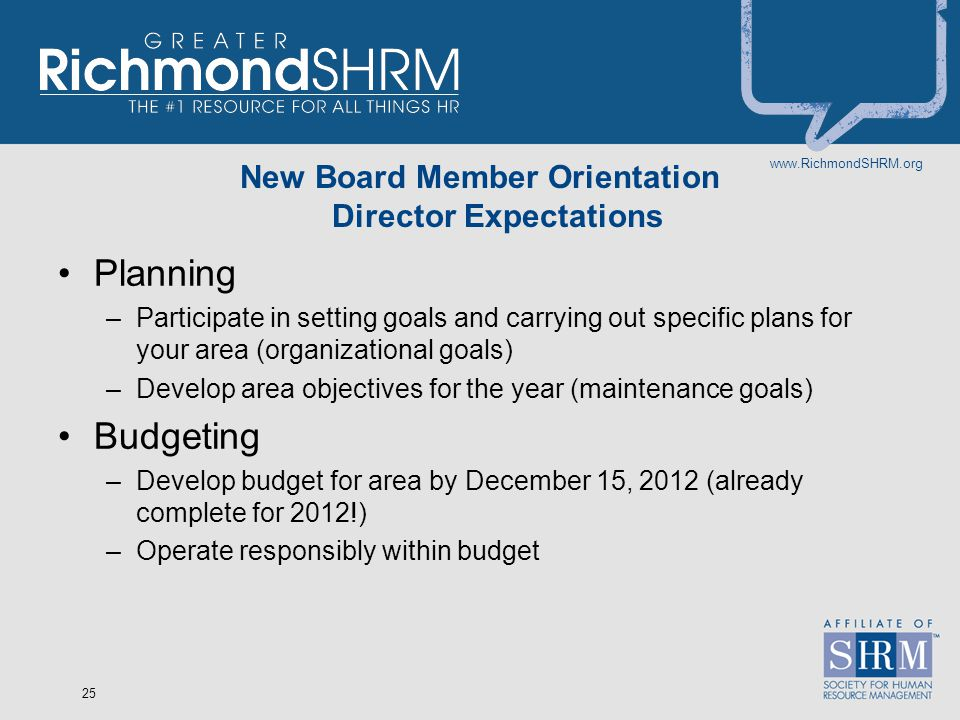 www.RichmondSHRM.org 25 New Board Member Orientation Director Expectations Planning –Participate in setting goals and carrying out specific plans for your area (organizational goals) –Develop area objectives for the year (maintenance goals) Budgeting –Develop budget for area by December 15, 2012 (already complete for 2012!) –Operate responsibly within budget