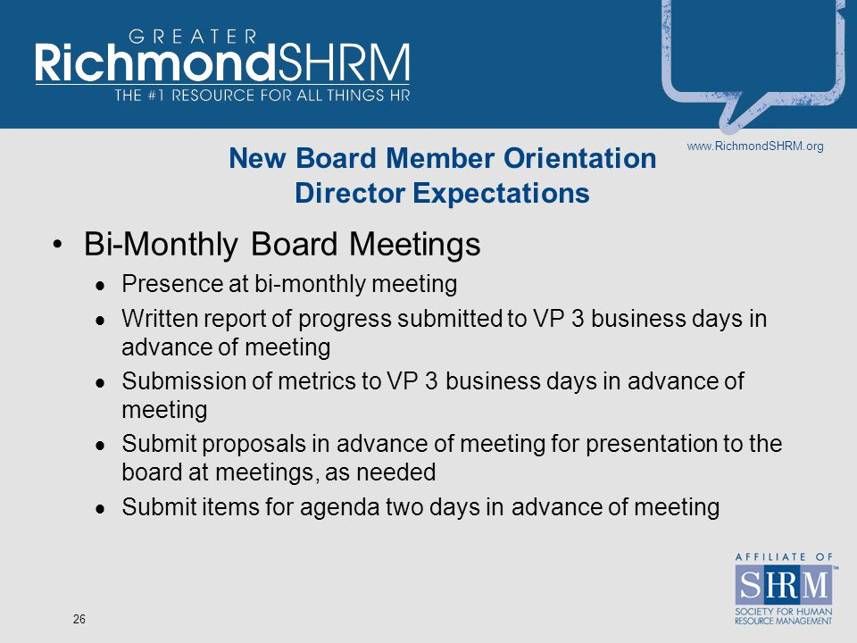 www.RichmondSHRM.org 26 New Board Member Orientation Director Expectations Bi-Monthly Board Meetings  Presence at bi-monthly meeting  Written report of progress submitted to VP 3 business days in advance of meeting  Submission of metrics to VP 3 business days in advance of meeting  Submit proposals in advance of meeting for presentation to the board at meetings, as needed  Submit items for agenda two days in advance of meeting