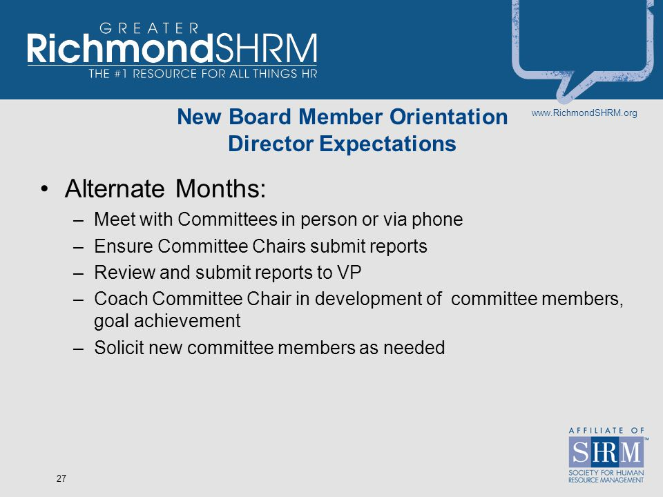 www.RichmondSHRM.org 27 New Board Member Orientation Director Expectations Alternate Months: –Meet with Committees in person or via phone –Ensure Committee Chairs submit reports –Review and submit reports to VP –Coach Committee Chair in development of committee members, goal achievement –Solicit new committee members as needed