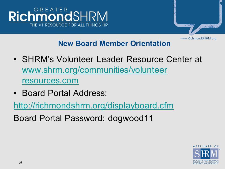 www.RichmondSHRM.org 28 New Board Member Orientation SHRM's Volunteer Leader Resource Center at www.shrm.org/communities/volunteer resources.com www.shrm.org/communities/volunteer resources.com Board Portal Address: http://richmondshrm.org/displayboard.cfm Board Portal Password: dogwood11