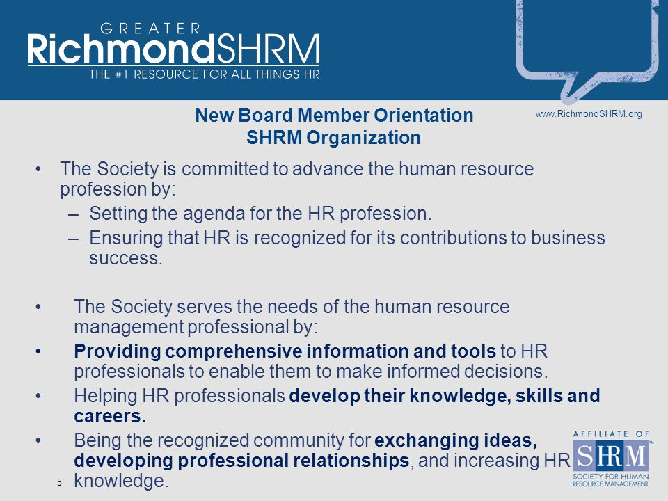 www.RichmondSHRM.org 5 New Board Member Orientation SHRM Organization The Society is committed to advance the human resource profession by: –Setting the agenda for the HR profession.