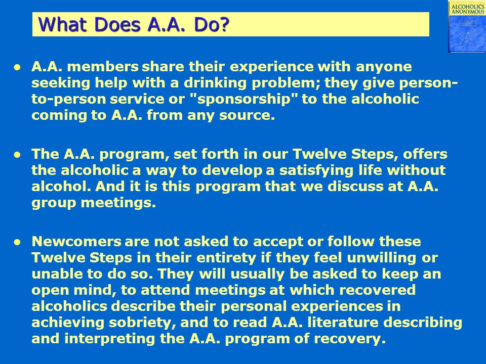 What Does A.A. Do? A.A. members share their experience with anyone seeking help with a drinking problem; they give person- to-person service or