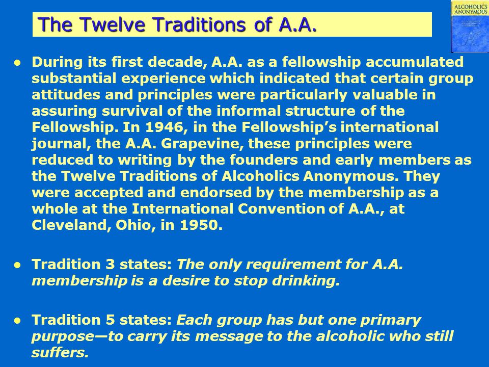 The Twelve Traditions of A.A. During its first decade, A.A. as a fellowship accumulated substantial experience which indicated that certain group atti