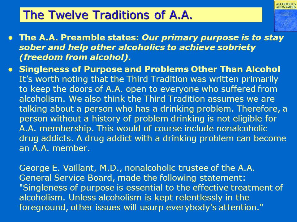 The Twelve Traditions of A.A. The A.A. Preamble states: Our primary purpose is to stay sober and help other alcoholics to achieve sobriety (freedom fr