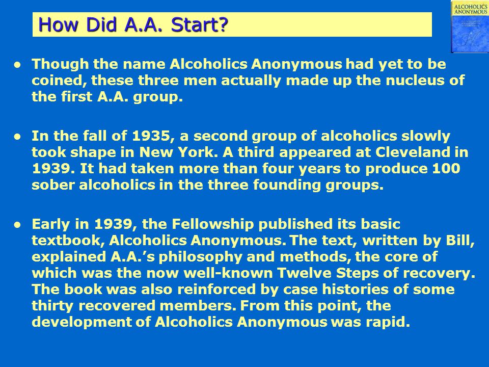 How Did A.A. Start? Though the name Alcoholics Anonymous had yet to be coined, these three men actually made up the nucleus of the first A.A. group. I
