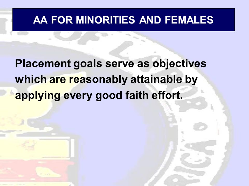 AA FOR MINORITIES AND FEMALES Placement goals serve as objectives which are reasonably attainable by applying every good faith effort.
