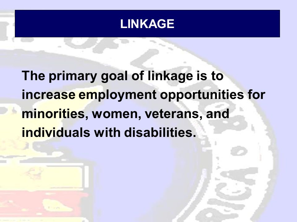 LINKAGE The primary goal of linkage is to increase employment opportunities for minorities, women, veterans, and individuals with disabilities.