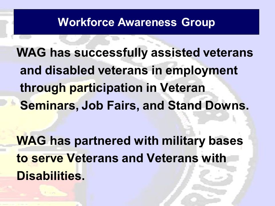 Workforce Awareness Group WAG has successfully assisted veterans and disabled veterans in employment through participation in Veteran Seminars, Job Fairs, and Stand Downs.