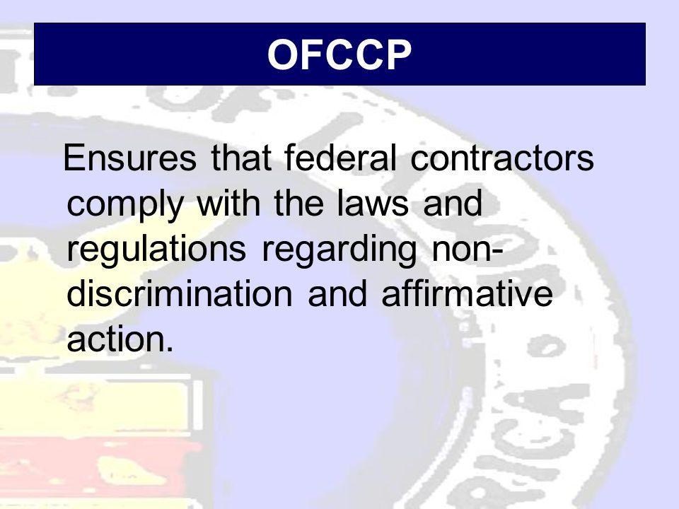 OFCCP Ensures that federal contractors comply with the laws and regulations regarding non- discrimination and affirmative action.