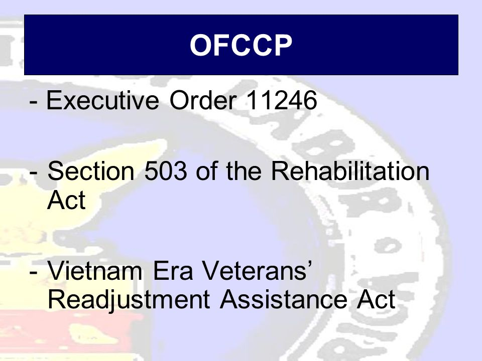 OFCCP - Executive Order 11246 -Section 503 of the Rehabilitation Act -Vietnam Era Veterans' Readjustment Assistance Act