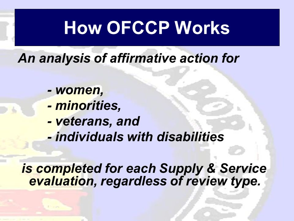How OFCCP Works An analysis of affirmative action for - women, - minorities, - veterans, and - individuals with disabilities is completed for each Supply & Service evaluation, regardless of review type.