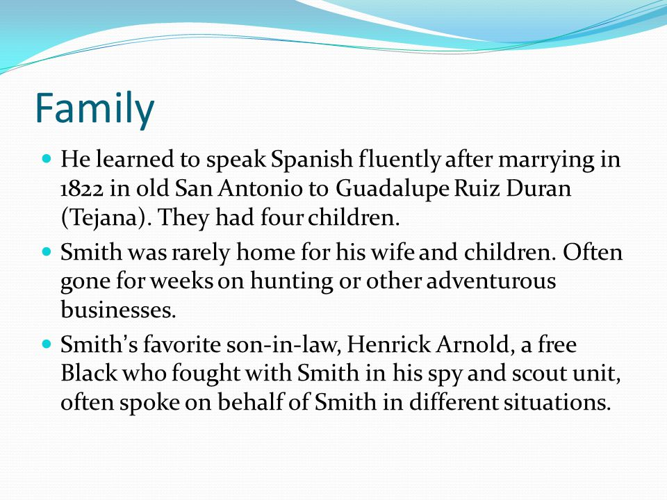 Family He learned to speak Spanish fluently after marrying in 1822 in old San Antonio to Guadalupe Ruiz Duran (Tejana). They had four children. Smith