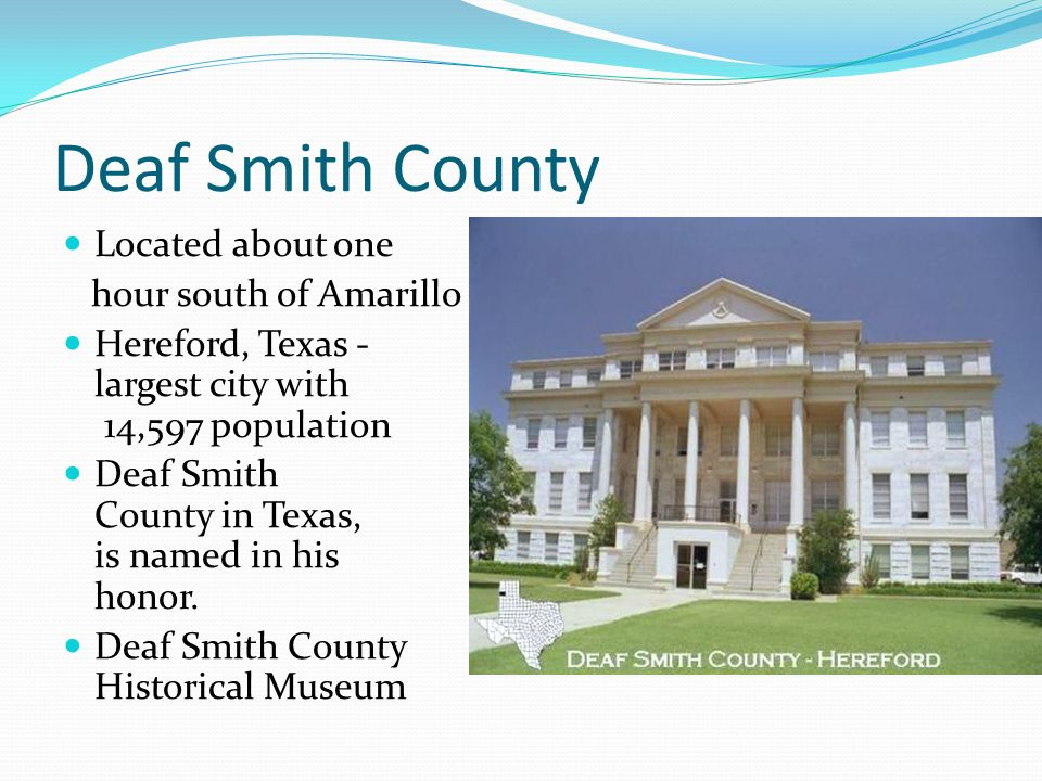 Deaf Smith County Located about one hour south of Amarillo Hereford, Texas - largest city with 14,597 population Deaf Smith County in Texas, is named