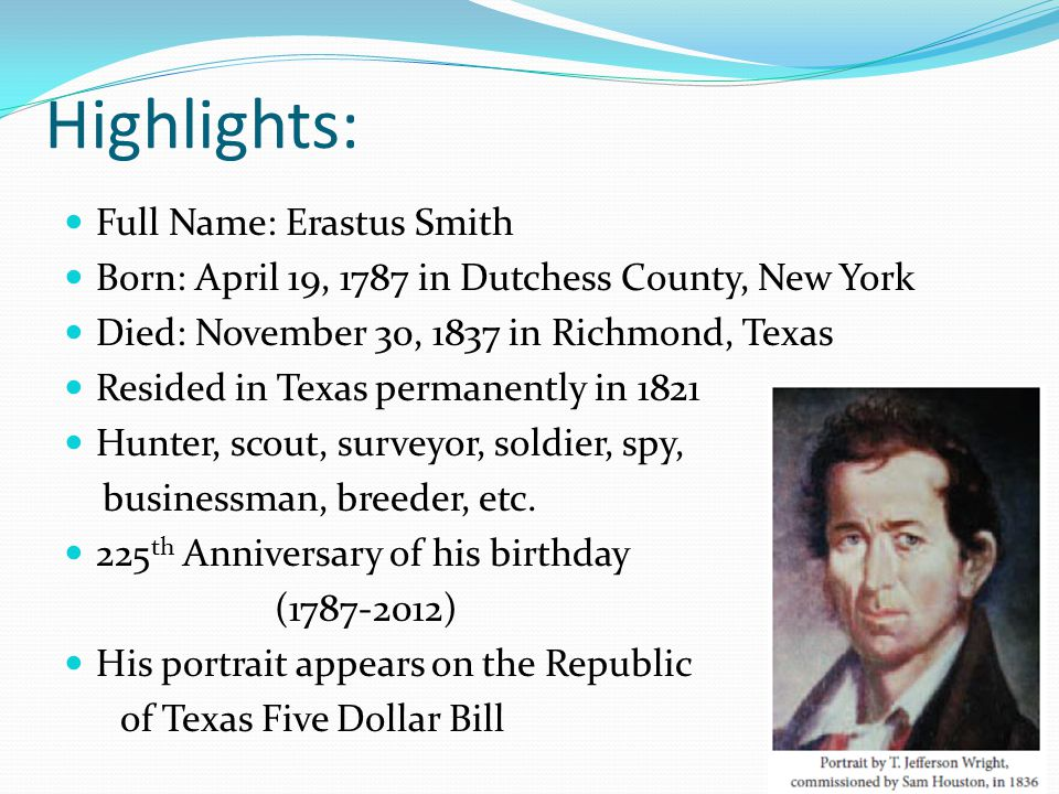 Highlights: Full Name: Erastus Smith Born: April 19, 1787 in Dutchess County, New York Died: November 30, 1837 in Richmond, Texas Resided in Texas per