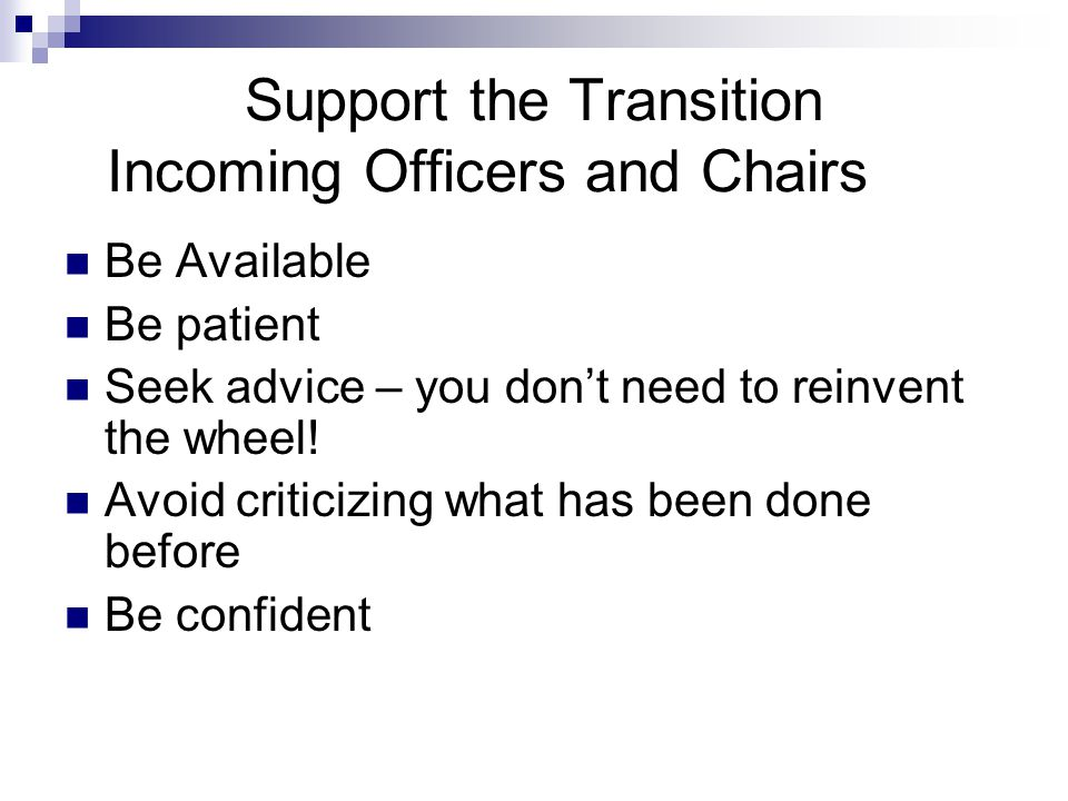 Support the Transition Incoming Officers and Chairs Be Available Be patient Seek advice – you don't need to reinvent the wheel.