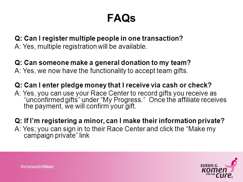 Richmond Affiliate FAQs Q: Can I register multiple people in one transaction? A: Yes, multiple registration will be available. Q: Can someone make a g