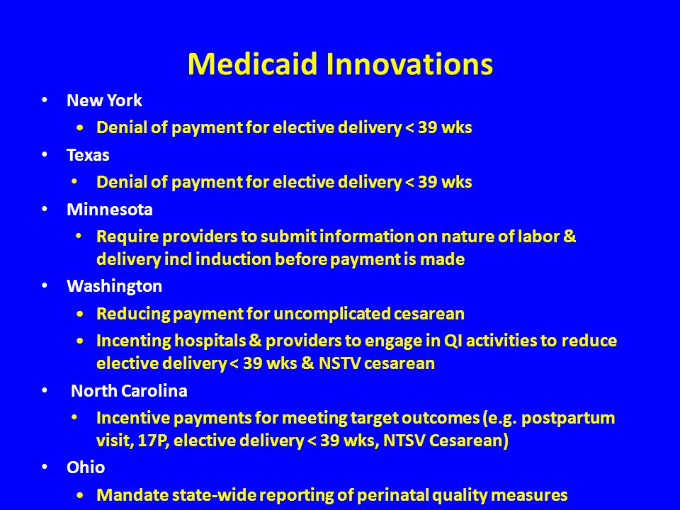 Medicaid Innovations New York Denial of payment for elective delivery < 39 wks Texas Denial of payment for elective delivery < 39 wks Minnesota Require providers to submit information on nature of labor & delivery incl induction before payment is made Washington Reducing payment for uncomplicated cesarean Incenting hospitals & providers to engage in QI activities to reduce elective delivery < 39 wks & NSTV cesarean North Carolina Incentive payments for meeting target outcomes (e.g.