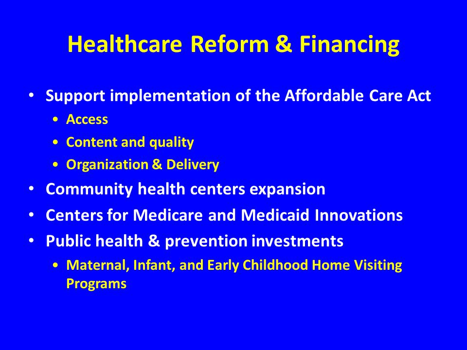 Healthcare Reform & Financing Support implementation of the Affordable Care Act Access Content and quality Organization & Delivery Community health centers expansion Centers for Medicare and Medicaid Innovations Public health & prevention investments Maternal, Infant, and Early Childhood Home Visiting Programs