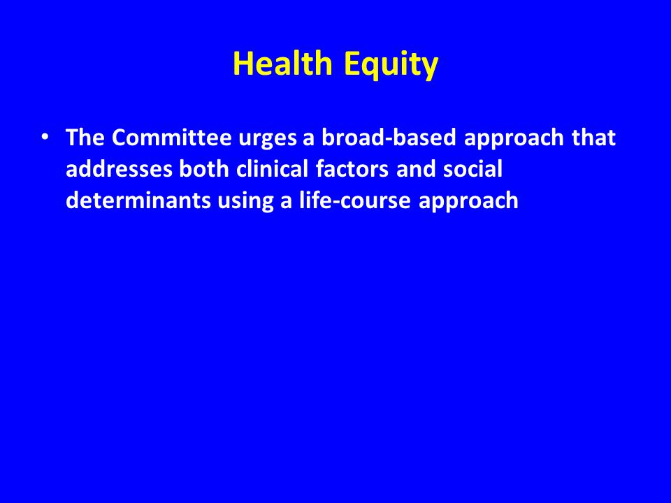 Health Equity The Committee urges a broad-based approach that addresses both clinical factors and social determinants using a life-course approach