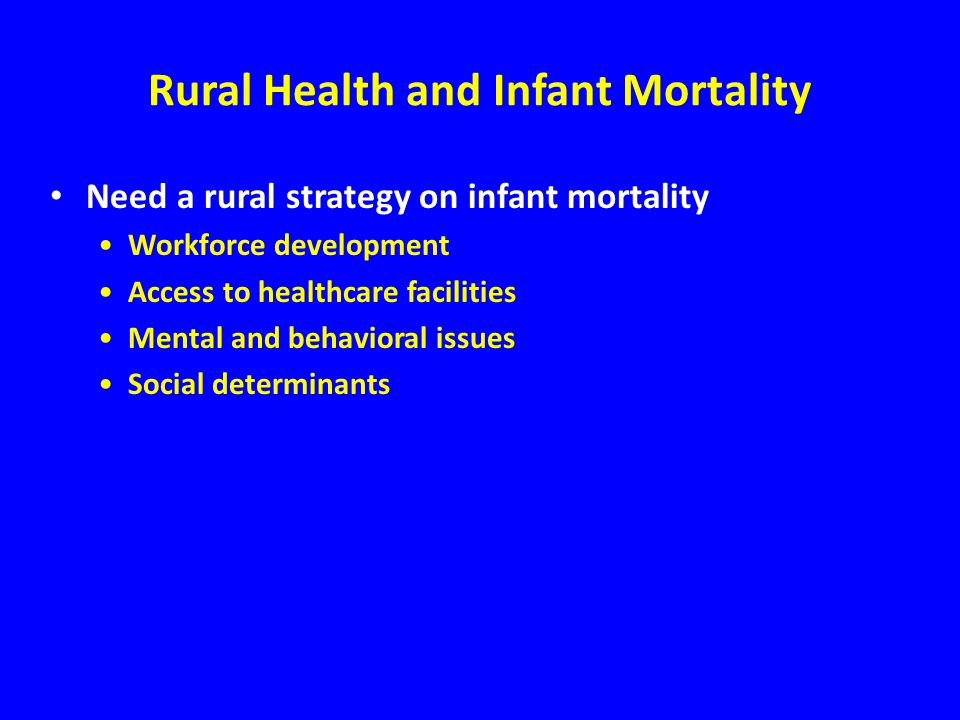 Rural Health and Infant Mortality Need a rural strategy on infant mortality Workforce development Access to healthcare facilities Mental and behavioral issues Social determinants