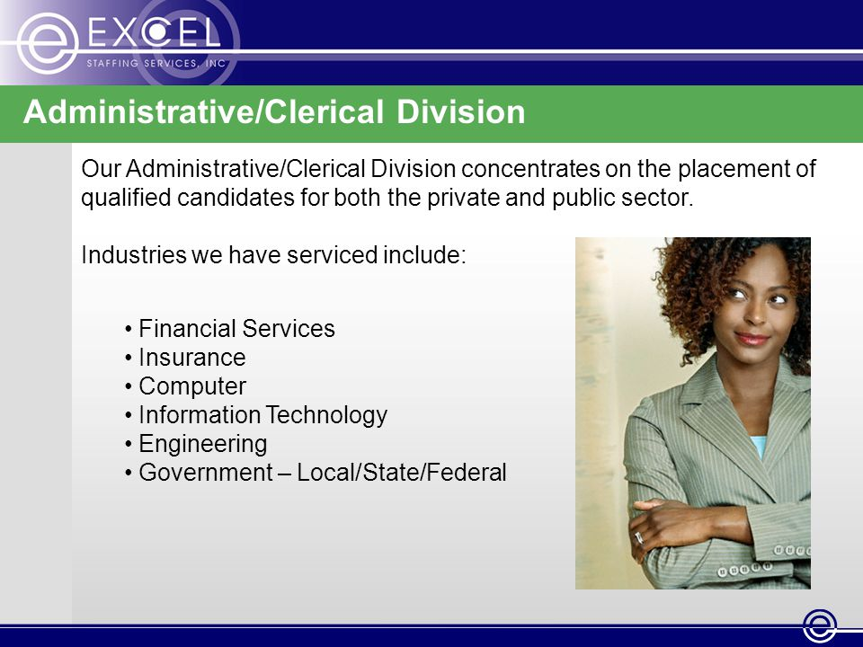 Administrative/Clerical Division Our Administrative/Clerical Division concentrates on the placement of qualified candidates for both the private and public sector.