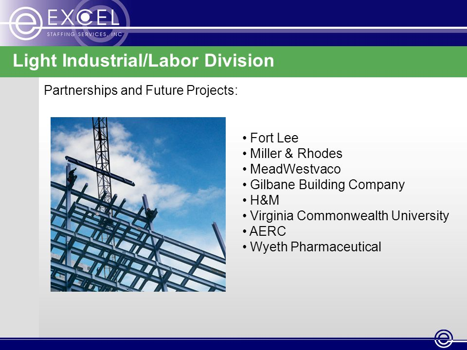 Light Industrial/Labor Division Partnerships and Future Projects: Fort Lee Miller & Rhodes MeadWestvaco Gilbane Building Company H&M Virginia Commonwealth University AERC Wyeth Pharmaceutical