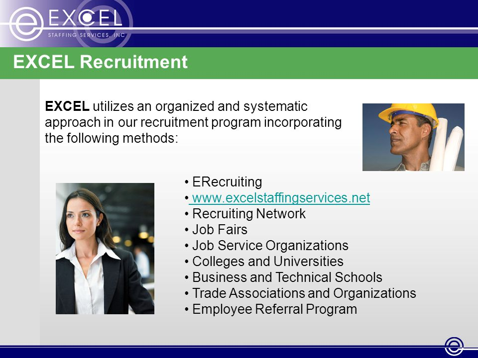 EXCEL Recruitment EXCEL utilizes an organized and systematic approach in our recruitment program incorporating the following methods: ERecruiting www.excelstaffingservices.net www.excelstaffingservices.net Recruiting Network Job Fairs Job Service Organizations Colleges and Universities Business and Technical Schools Trade Associations and Organizations Employee Referral Program