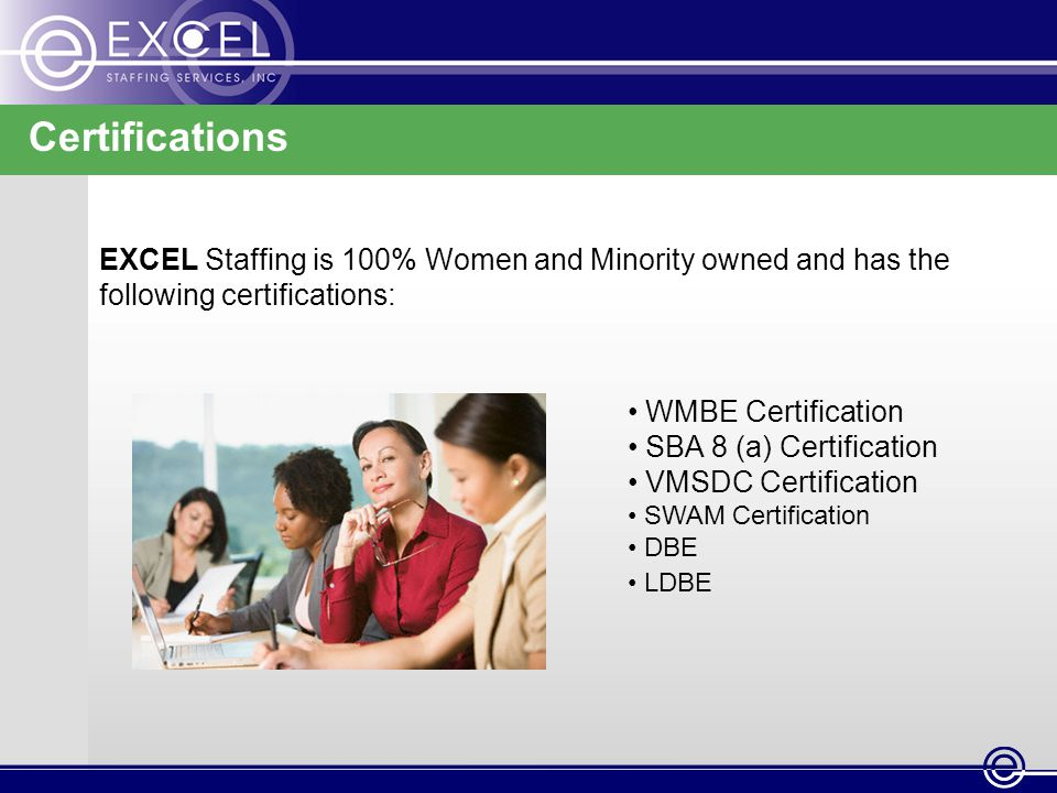 Certifications EXCEL Staffing is 100% Women and Minority owned and has the following certifications: WMBE Certification SBA 8 (a) Certification VMSDC Certification SWAM Certification DBE LDBE