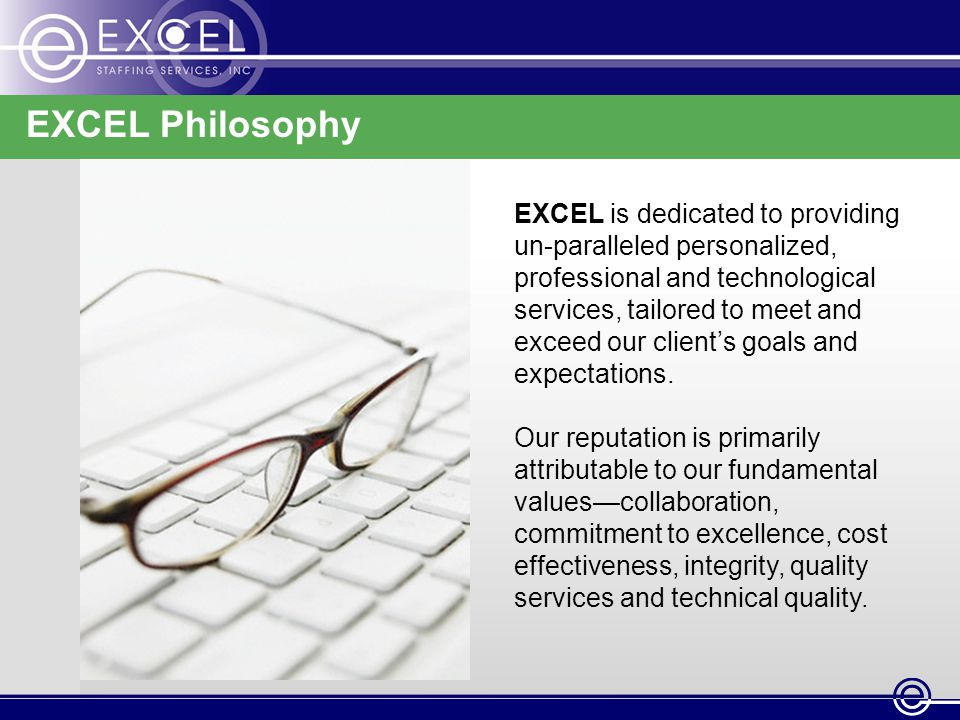 EXCEL Philosophy EXCEL is dedicated to providing un-paralleled personalized, professional and technological services, tailored to meet and exceed our client's goals and expectations.