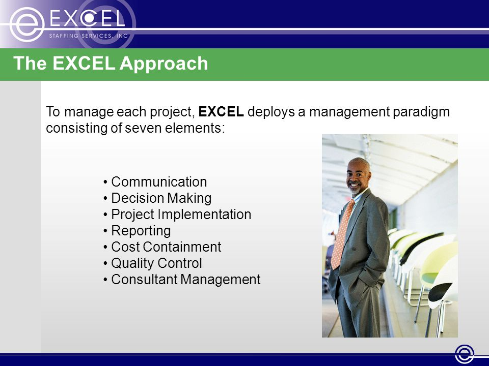 The EXCEL Approach To manage each project, EXCEL deploys a management paradigm consisting of seven elements: Communication Decision Making Project Implementation Reporting Cost Containment Quality Control Consultant Management