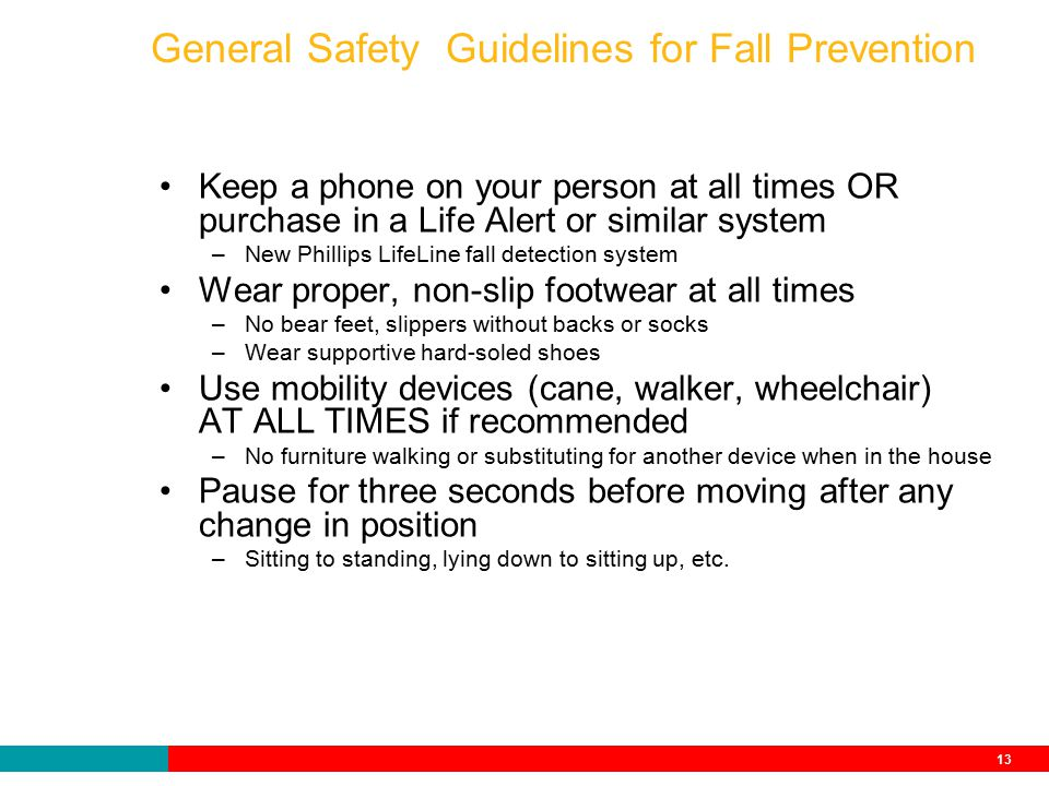 13 General Safety Guidelines for Fall Prevention Keep a phone on your person at all times OR purchase in a Life Alert or similar system –New Phillips LifeLine fall detection system Wear proper, non-slip footwear at all times –No bear feet, slippers without backs or socks –Wear supportive hard-soled shoes Use mobility devices (cane, walker, wheelchair) AT ALL TIMES if recommended –No furniture walking or substituting for another device when in the house Pause for three seconds before moving after any change in position –Sitting to standing, lying down to sitting up, etc.