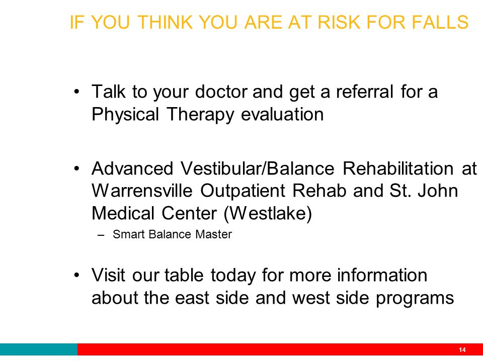 14 IF YOU THINK YOU ARE AT RISK FOR FALLS Talk to your doctor and get a referral for a Physical Therapy evaluation Advanced Vestibular/Balance Rehabilitation at Warrensville Outpatient Rehab and St.
