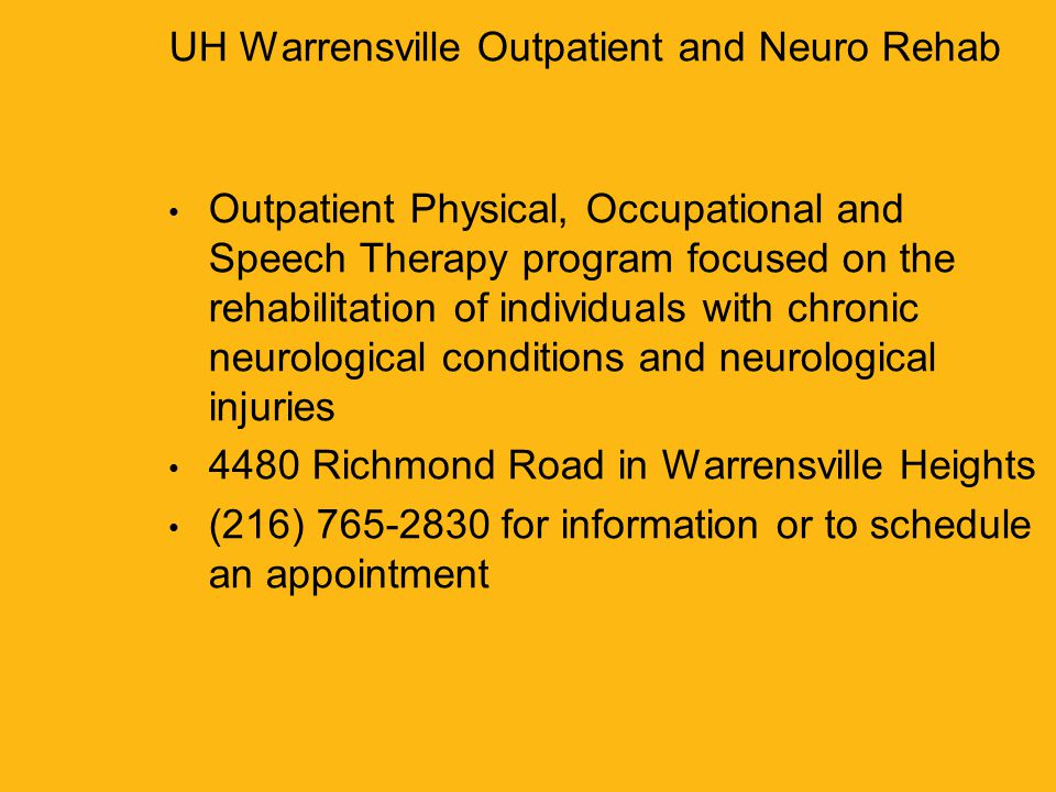 University Hospitals Richmond Medical Center3 UH Warrensville Outpatient and Neuro Rehab Outpatient Physical, Occupational and Speech Therapy program focused on the rehabilitation of individuals with chronic neurological conditions and neurological injuries 4480 Richmond Road in Warrensville Heights (216) 765-2830 for information or to schedule an appointment