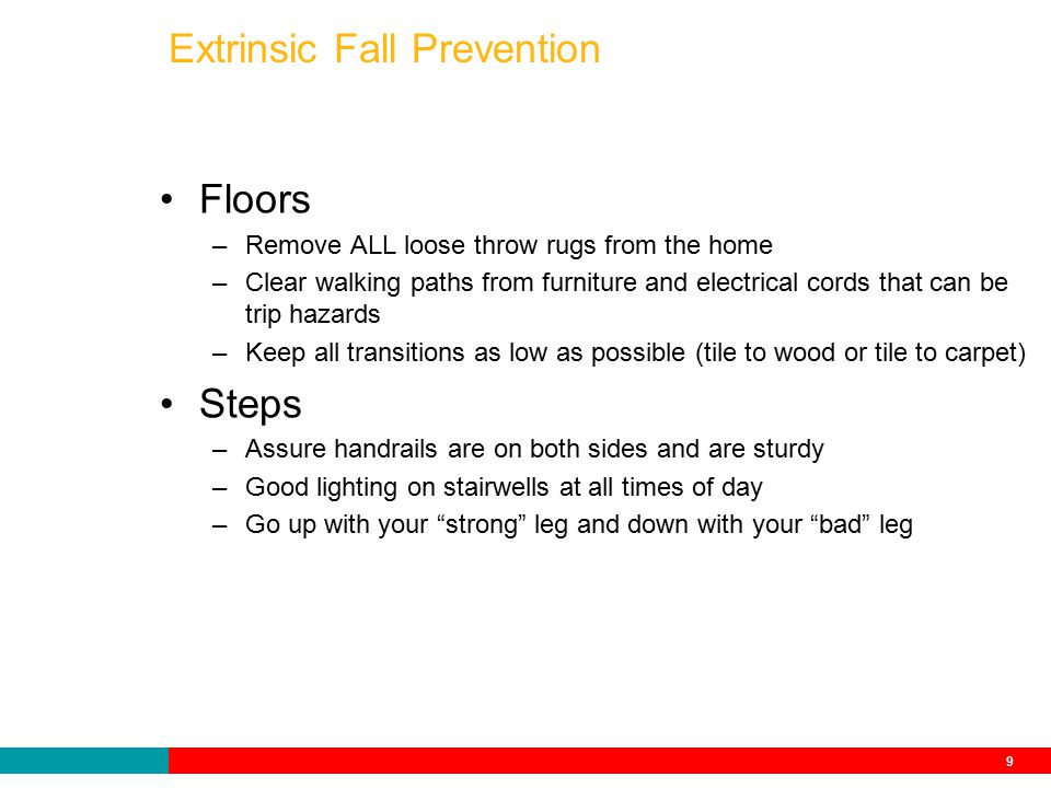 9 Extrinsic Fall Prevention Floors –Remove ALL loose throw rugs from the home –Clear walking paths from furniture and electrical cords that can be trip hazards –Keep all transitions as low as possible (tile to wood or tile to carpet) Steps –Assure handrails are on both sides and are sturdy –Good lighting on stairwells at all times of day –Go up with your strong leg and down with your bad leg