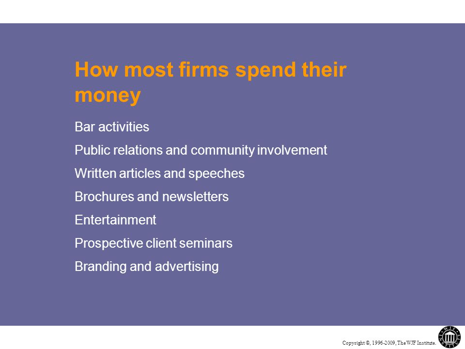 Copyright ©, 1996-2009, The WJF Institute. How most firms spend their money Bar activities Public relations and community involvement Written articles