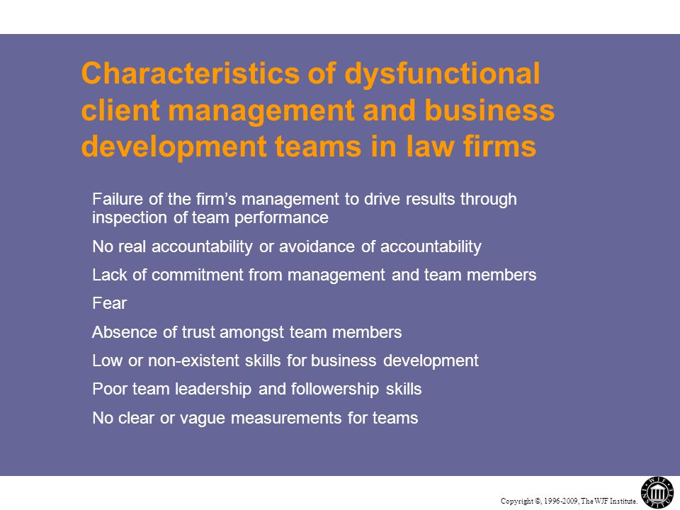 Copyright ©, 1996-2009, The WJF Institute. Characteristics of dysfunctional client management and business development teams in law firms Failure of t