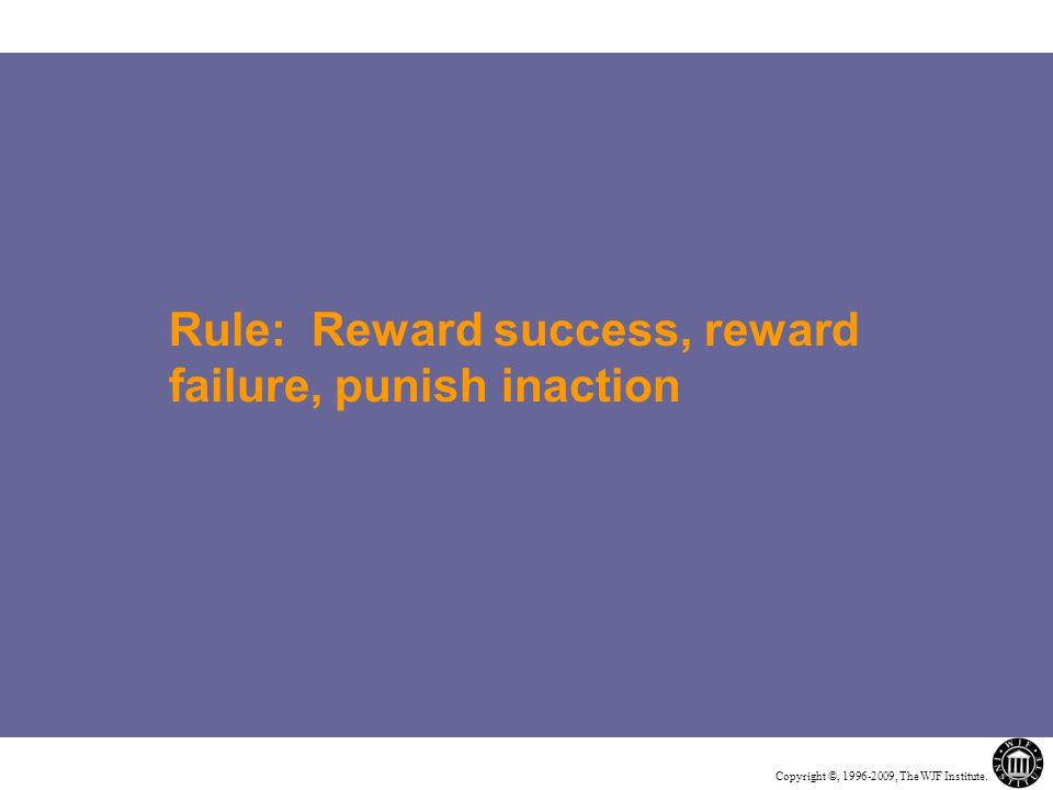 Copyright ©, 1996-2009, The WJF Institute. Rule: Reward success, reward failure, punish inaction