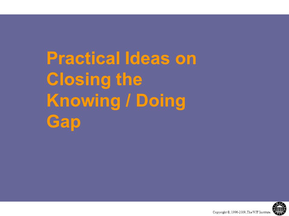 Copyright ©, 1996-2009, The WJF Institute. Practical Ideas on Closing the Knowing / Doing Gap