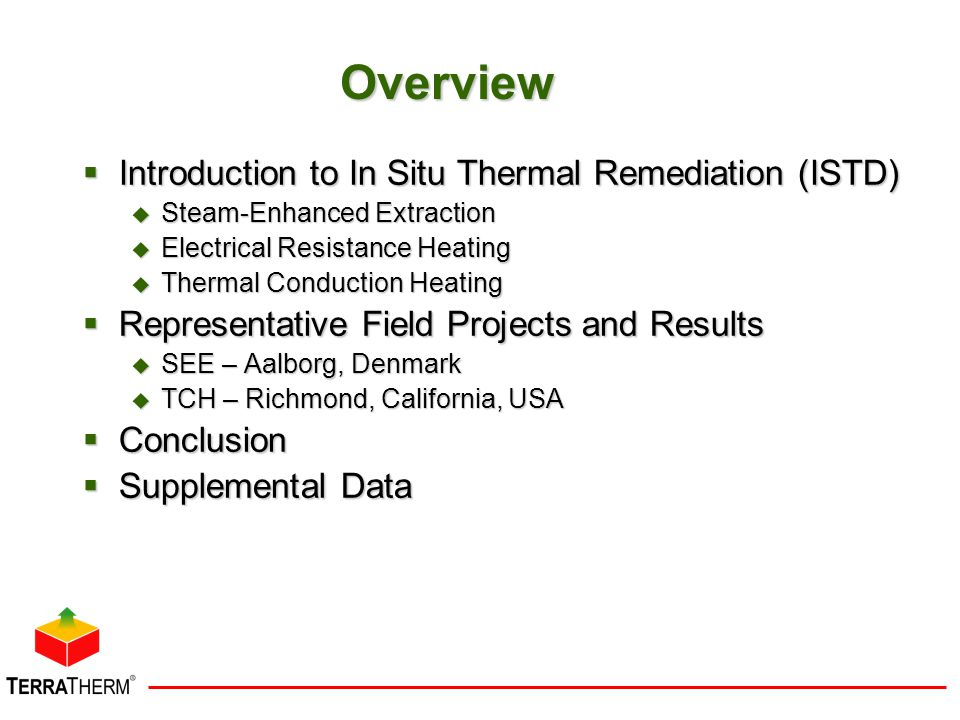 Overview  Introduction to In Situ Thermal Remediation (ISTD)  Steam-Enhanced Extraction  Electrical Resistance Heating  Thermal Conduction Heating  Representative Field Projects and Results  SEE – Aalborg, Denmark  TCH – Richmond, California, USA  Conclusion  Supplemental Data