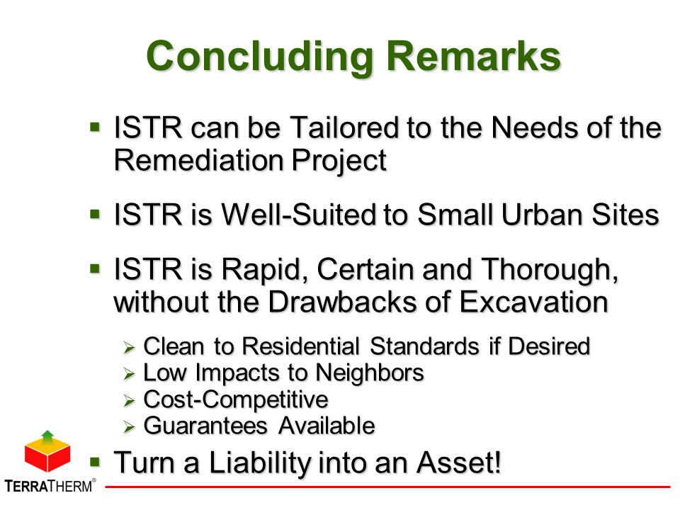 Concluding Remarks  ISTR can be Tailored to the Needs of the Remediation Project  ISTR is Well-Suited to Small Urban Sites  ISTR is Rapid, Certain and Thorough, without the Drawbacks of Excavation  Clean to Residential Standards if Desired  Low Impacts to Neighbors  Cost-Competitive  Guarantees Available  Turn a Liability into an Asset!
