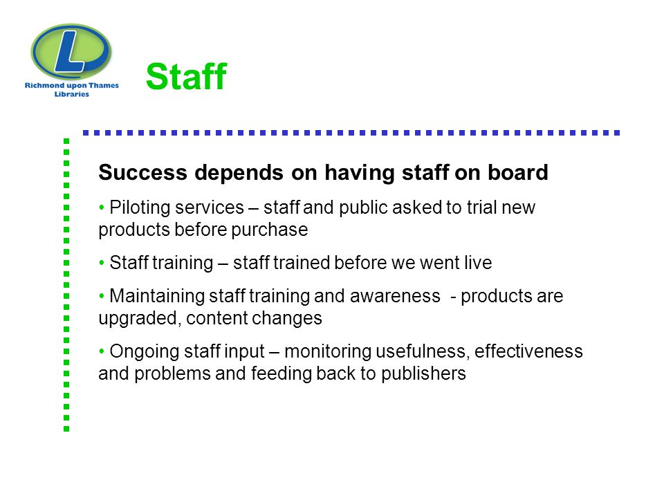 Staff Success depends on having staff on board Piloting services – staff and public asked to trial new products before purchase Staff training – staff