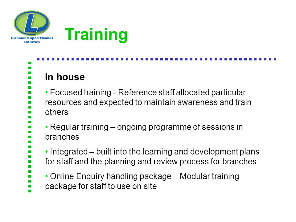 Training In house Focused training - Reference staff allocated particular resources and expected to maintain awareness and train others Regular traini