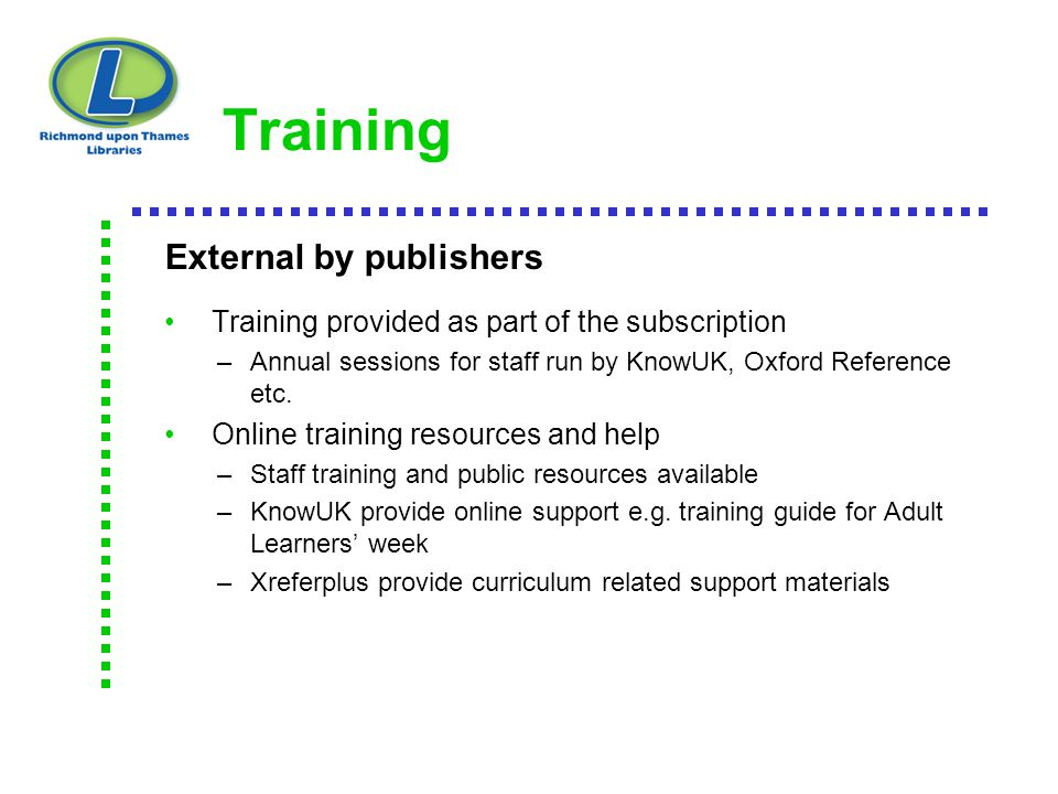 Training External by publishers Training provided as part of the subscription –Annual sessions for staff run by KnowUK, Oxford Reference etc. Online t