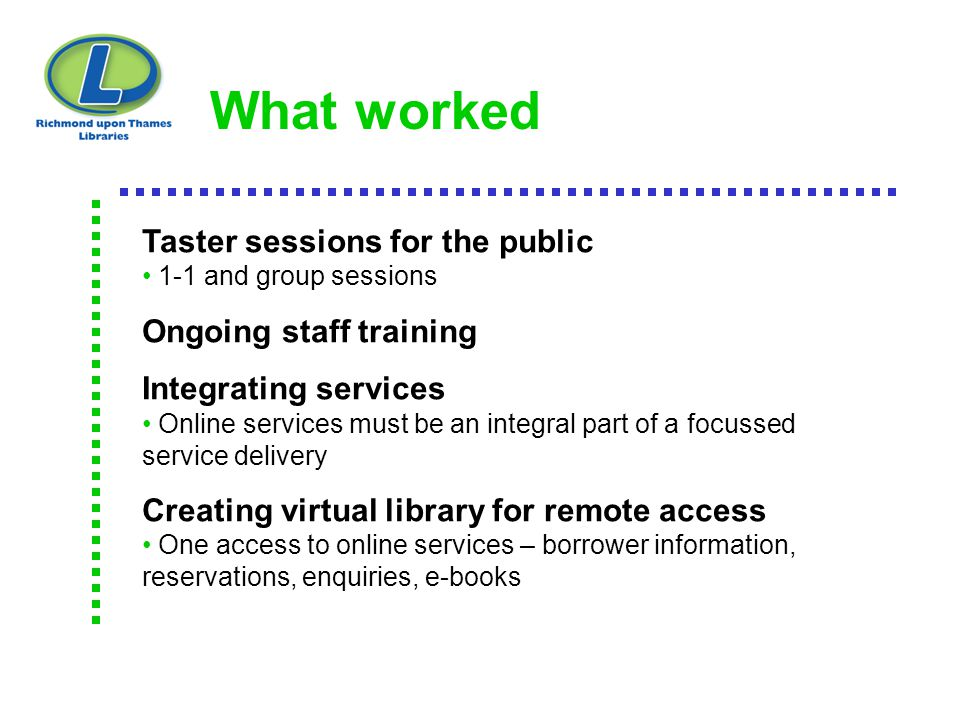 What worked Taster sessions for the public 1-1 and group sessions Ongoing staff training Integrating services Online services must be an integral part